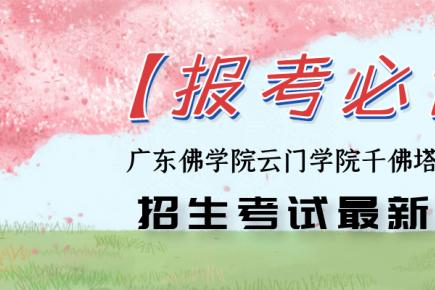 【报考必读】 广东佛学院云门学院千佛塔寺女众部招生考试最新通知